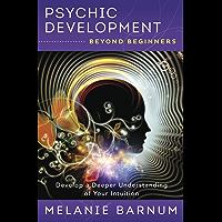 Psychic Development Beyond Beginners: Develop a Deeper Understanding of Your Intuition (Beyond Beginners Series Book 3)