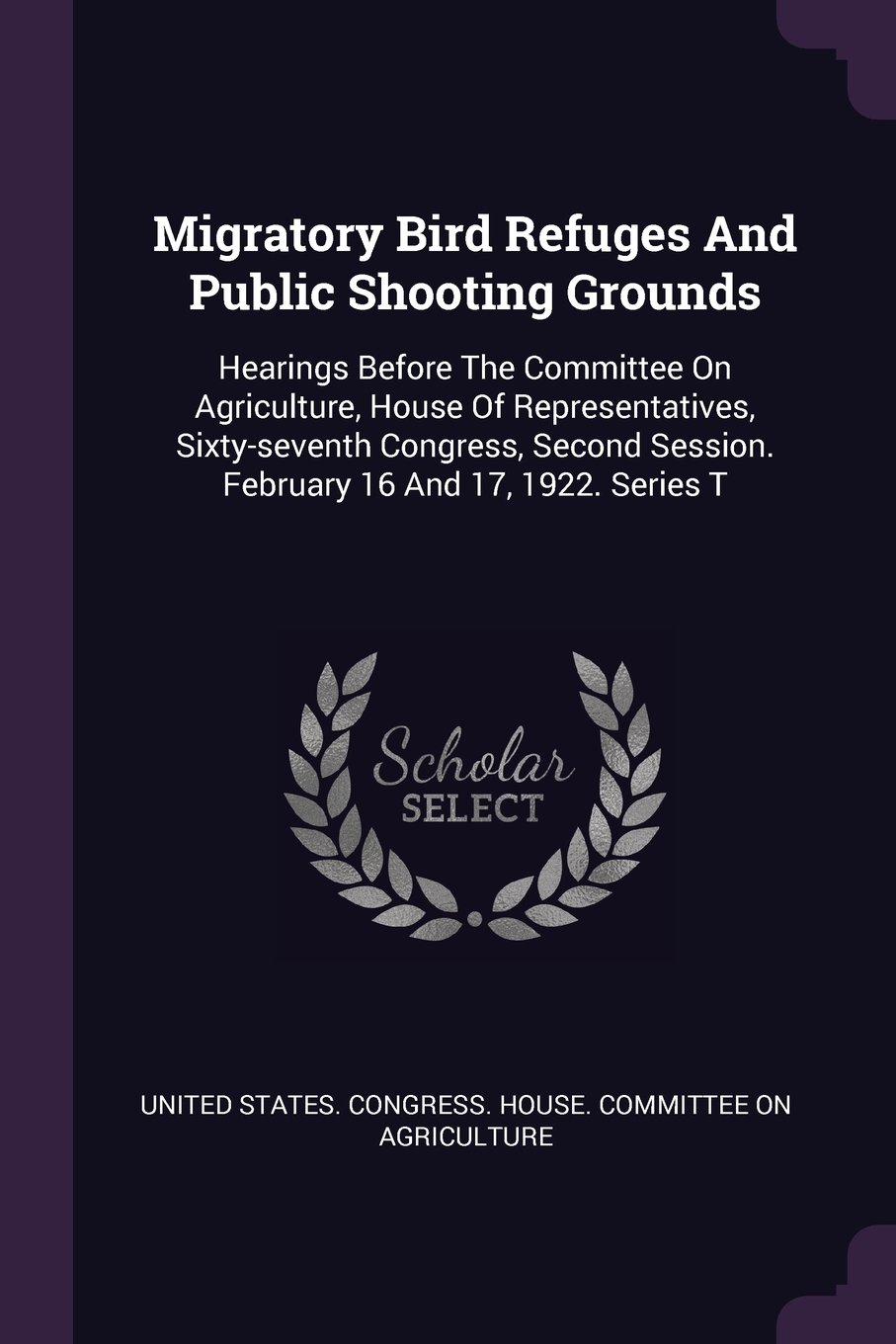 Migratory Bird Refuges And Public Shooting Grounds: Hearings Before The Committee On Agriculture, House Of Representatives, Sixty-seventh Congress, Second Session. February 16 And 17, 1922. Series T PDF
