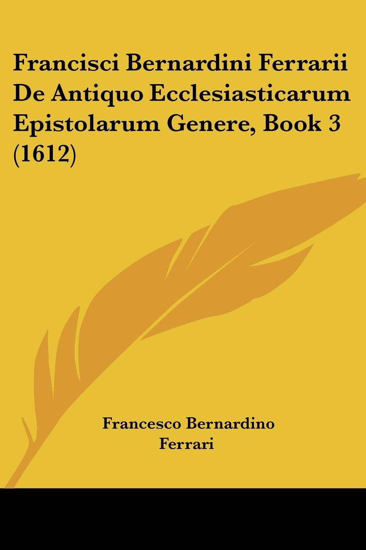 Download Francisci Bernardini Ferrarii De Antiquo Ecclesiasticarum Epistolarum Genere, Book 3 (1612) PDF
