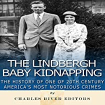 THE LINDBERGH BABY KIDNAPPING: THE HISTORY OF ONE OF 20TH CENTURY AMERICA'S MOST NOTORIOUS CRIMES