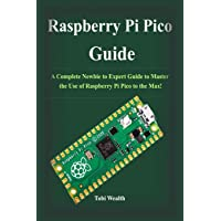 Raspberry Pi Pico Guide: A Complete Newbie to Expert Guide to Master the Use of Raspberry Pi Pico to the Max!