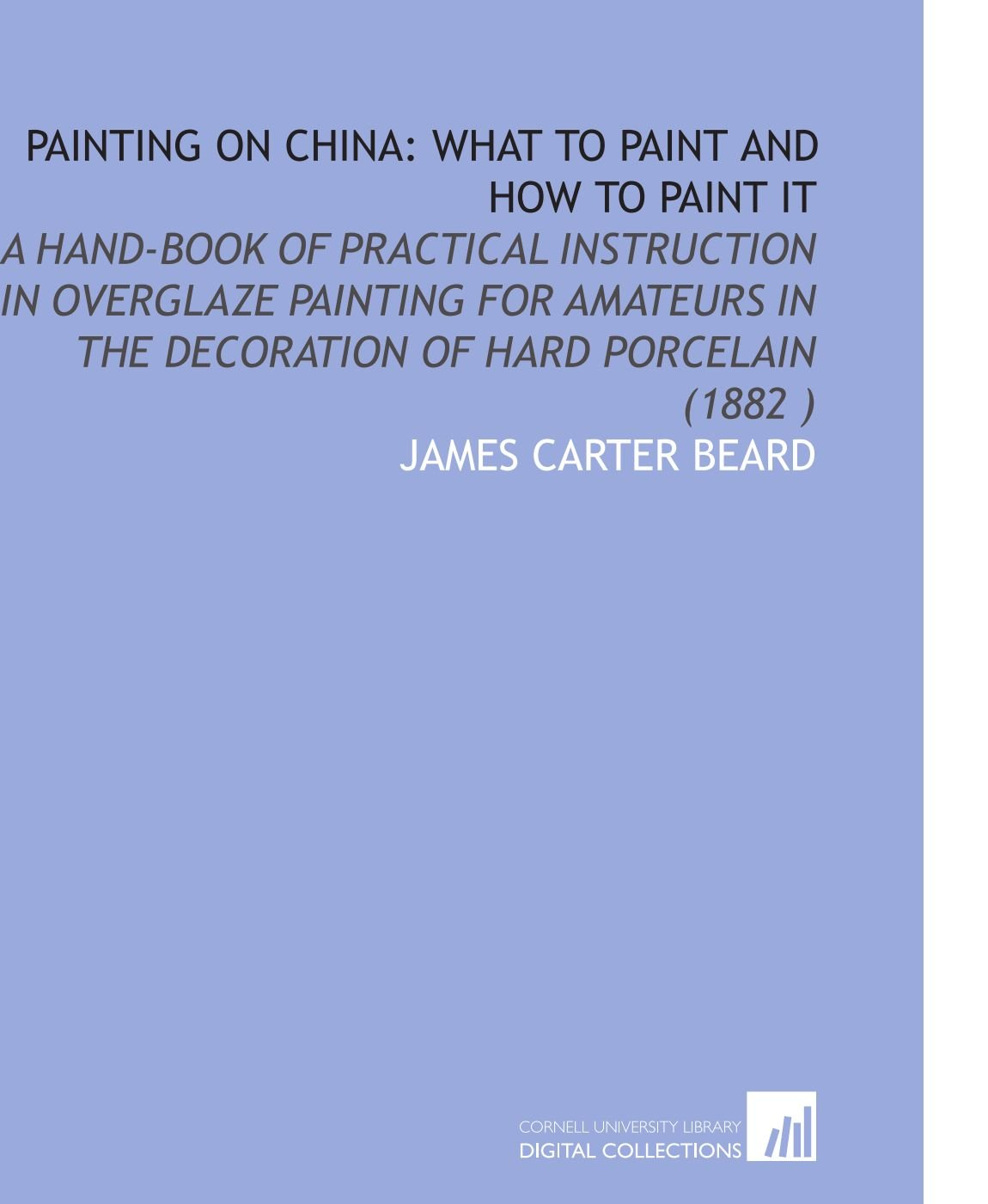 Read Online Painting on China: What to Paint and How to Paint it: A Hand-Book of Practical Instruction in Overglaze Painting for Amateurs in the Decoration of Hard Porcelain (1882) PDF