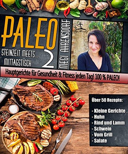 PALEO 2 - Steinzeit meets Mittagstisch   Hauptgerichte für Gesundheit & Fitness jeden Tag!: 50 Rezepte laktosefrei, glutenfrei & alltagstauglich. Die Paleo-Diät ... Ihre Gesundheit & Fitness (German Edition)