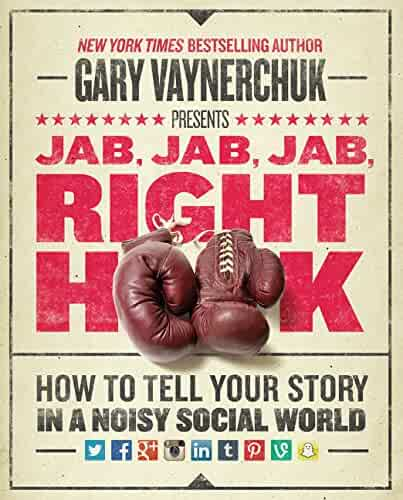 Jab, Jab, Jab, Right Hook: How to Tell Your Story in a Noisy Social World