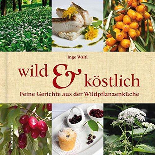 Wild & Köstlich: Feine Gerichte aus der Wildpflanzenküche