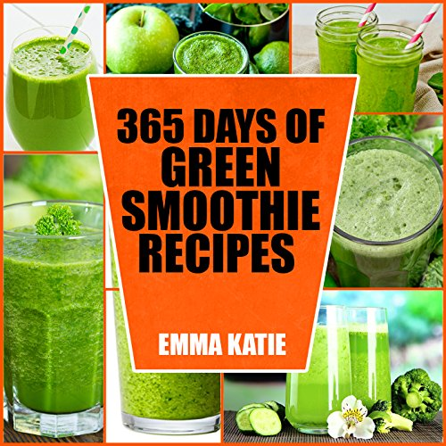 Green Smoothie: 365 Days of Green Smoothie Recipes (Green Smoothies, Green Smoothie Recipes, Green Smoothie Cleanse, Green Smoothie Diet, 10 Day Green Smoothie Cleanse, Green Smoothie of the Week) by Emma Katie