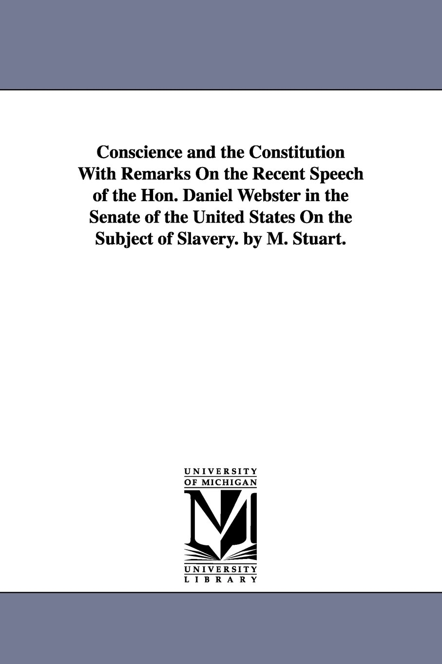 Conscience and the Constitution with remarks on the recent speech of the Hon. Daniel Webster in the Senate of the United States on the subject of slavery. By M. Stuart. pdf