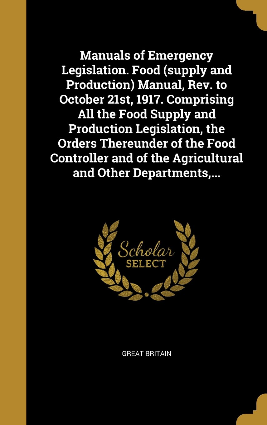 Download Manuals of Emergency Legislation. Food (Supply and Production) Manual, REV. to October 21st, 1917. Comprising All the Food Supply and Production ... the Agricultural and Other Departments, ... PDF