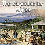 The Scramble for Africa: The History and Legacy of the Colonization of Africa by European Nations During the New Imperialism Era | Charles River Editors