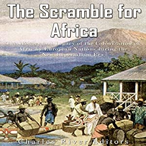 The Scramble for Africa: The History and Legacy of the Colonization of Africa by European Nations During the New Imperialism Era Audiobook