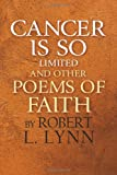 Cancer Is So Limited and Other Poems of Faith, Robert Lynn, 1482074826