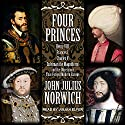 Four Princes: Henry VIII, Francis I, Charles V, Suleiman the Magnificent and the Obsessions that Forged Modern Europe Audiobook by John Julius Norwich Narrated by Julian Elfer