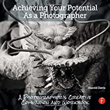 Achieving Your Potential As A Photographer: A Creative Companion and Workbook