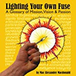 Lighting Your Own Fuse: A Glossary of Mission, Vision, and Passion, Newly Revised | Mac Alexander Macdonald