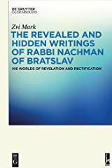 The Revealed and Hidden Writings of Rabbi Nachman of Bratslav: His Worlds of Revelation and Rectification Kindle Edition