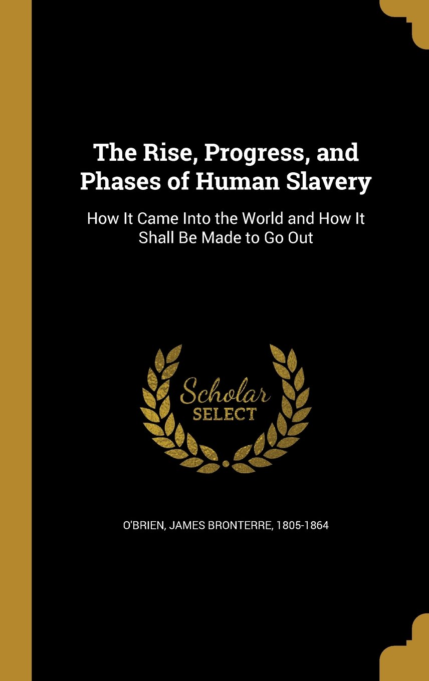 Read Online The Rise, Progress, and Phases of Human Slavery: How It Came Into the World and How It Shall Be Made to Go Out pdf