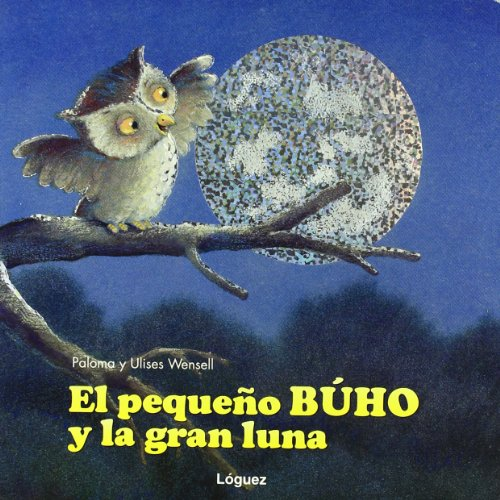 El Pequeno Buho Y La Gran Luna/ The Small Buho and the Great Moon (Spanish Edition) - Wensell, Paloma; Wensell, Ulises