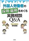 外国人労働者の採用・雇用をめぐる実務相談 Q&A