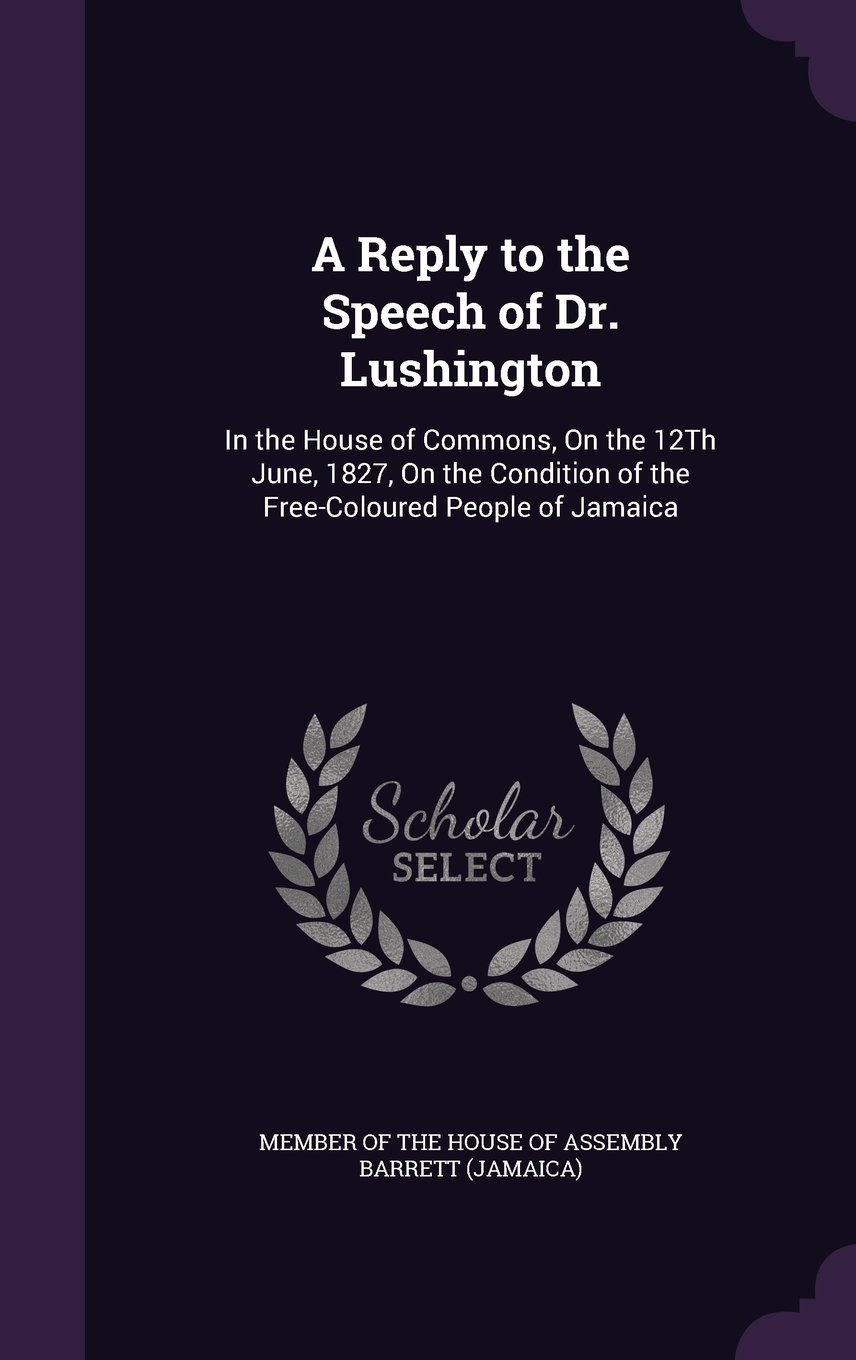 A Reply to the Speech of Dr. Lushington: In the House of Commons, on the 12th June, 1827, on the Condition of the Free-Coloured People of Jamaica