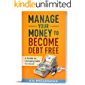 Manage Your Money to Become Debt Free: A Guide on Dumping Debt for Good & Creating a Budget to Get There