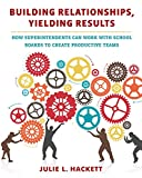 Building Relationships, Yielding Results : How Superintendents Can Work with School Boards to Create Productive Teams, Hackett, Julie L., 1612508065