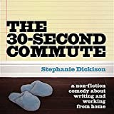 The 30-Second Commute: A Non-Fiction Comedy About Writing and Working From Home by Stephanie Dickison front cover