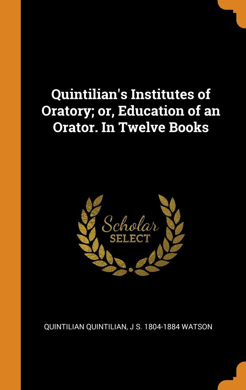 Quintilian's Institutes of Oratory; or, Education of an Orator. In Twelve Books
