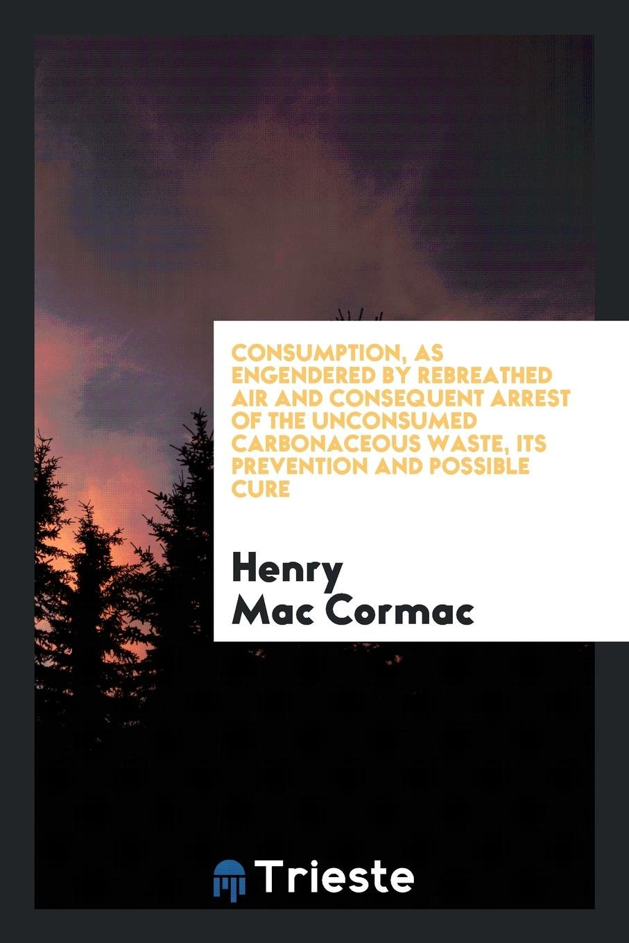 Consumption, as Engendered by Rebreathed Air and Consequent Arrest of the Unconsumed Carbonaceous Waste, Its Prevention and Possible Cure ebook