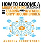 How to Become a Money Making Machine by Trading and Investing in Cryptocurrencies | Anthony Kristensen