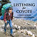 Listening for Coyote: A Walk Across Oregon's Wilderness Audiobook by William L. Sullivan Narrated by William L. Sullivan
