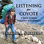 Listening for Coyote: A Walk Across Oregon's Wilderness | William L. Sullivan
