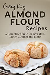 Almond Flour Recipes: The Complete Guide for Breakfast, Lunch, Dinner and More (Everyday Recipes Book 5)