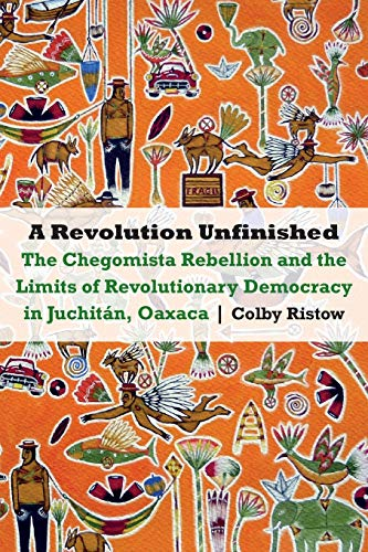 A Revolution Unfinished: The Chegomista Rebellion and the Limits of Revolutionary Democracy in Juchitán, Oaxaca