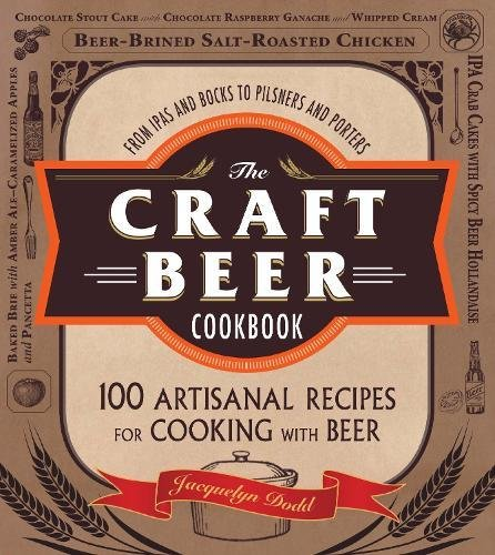 The Craft Beer Cookbook: From IPAs and Bocks to Pilsners and Porters, 100 Artisanal Recipes for Cooking with Beer by Jacquelyn Dodd