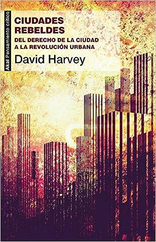 Ciudades rebeldes.Del derecho de la ciudad a la revolución urbana Pensamiento crítico: Amazon.es: David Harvey: Libros