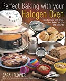 Perfect Baking with Your Halogen Oven: How to Create Tasty Bread, Cupcakes, Bakes, Biscuits and Savouries. Sarah Flower