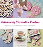 Deliciously Decorative Cookies to Make & Eat: 50 Stylish, Tasty Treats to Make and Decorate