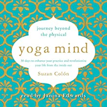 Yoga Mind: Journey Beyond the Physical: 30 Days to Enhance Your Practice and Revolutionize Your Life from the Inside Out Audiobook by Suzan Colón Narrated by Janina Edwards