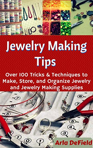 Jewelry Making Tips: Over 100 Tricks and Techniques to Make, Store, and Organize Jewelry and Jewelry Making Supplies by [DeField, Arla]