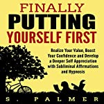 Finally Putting Yourself First: Realize Your Value, Boost Your Confidence and Develop a Deeper Self Appreciation with Subliminal Affirmations and Hypnosis | S. Palmer