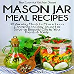 Mason Jar Meal Recipes: 30 Amazing Meals for Mason Jars or Containers to Enjoy Yourself or Serve as Beautiful Gifts | Sarah Sophia