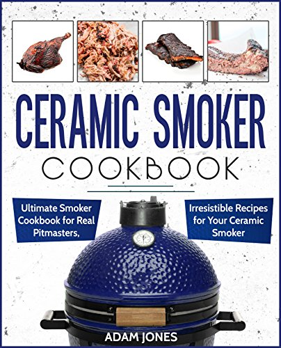 Ceramic Smoker Cookbook: Ultimate Smoker Cookbook for Real Pitmasters, Irresistible Recipes for Your Ceramic Smoker by [Jones, Adam]