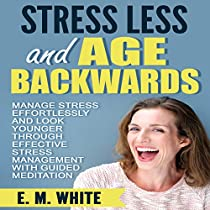 STRESS LESS AND AGE BACKWARDS: MANAGE STRESS EFFORTLESSLY AND LOOK YOUNGER THROUGH EFFECTIVE STRESS MANAGEMENT WITH GUIDED MEDITATION