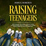 Raising Teenagers: How to Raise Teenagers into Balanced and Responsible Adults in Today's Cluttered World Through Positive Parenting | John S. Roberts