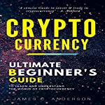 Cryptocurrency: Ultimate Beginner's Guide to Learn and Understand the World of Cryptocurrency | James C. Anderson