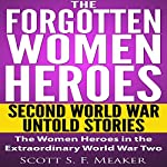 The Forgotten Women Heroes: Second World War Untold Stories: The Women Heroes in the Extraordinary World War Two | Scott S. F. Meaker