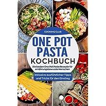 One Pot Pasta Kochbuch: Die besten One Pot Pasta Rezepte für ernährungsbewusste Menschen. Inklusive ausführlicher Tipps und Tricks für den Einstieg. (German Edition)
