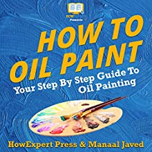 How To Oil Paint Audiobook by HowExpert Press, Manaal Javed Narrated by Marshall Aelish