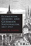 Ecumenism, Memory, and German Nationalism, 1817-1917, Stan M. Landry, 081563336X