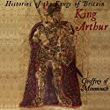 Histories of the Kings of Britain: King Arthur Audiobook by Geoffrey Monmouth Narrated by Jack Chekijian
